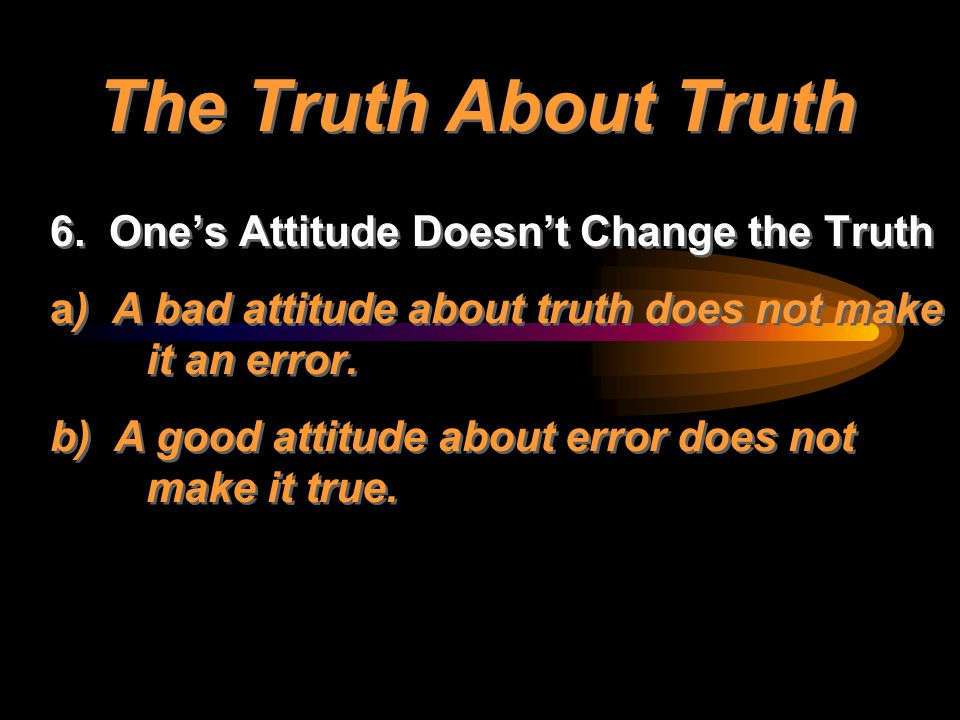 The Truth About Truth 6. One's Attitude Doesn't Change the Truth