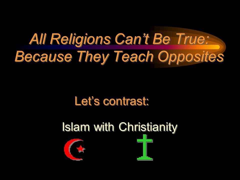 All Religions Can't Be True: Because They Teach Opposites