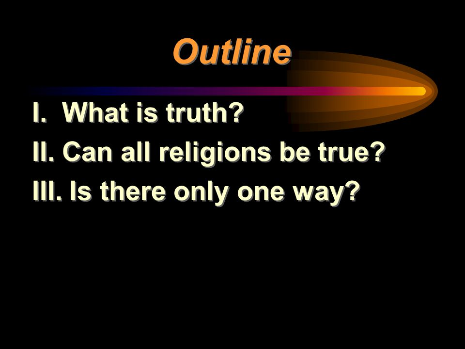Outline I. What is truth II. Can all religions be true