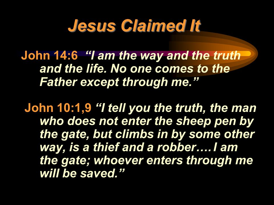 Jesus Claimed It John 14:6 I am the way and the truth and the life. No one comes to the Father except through me.