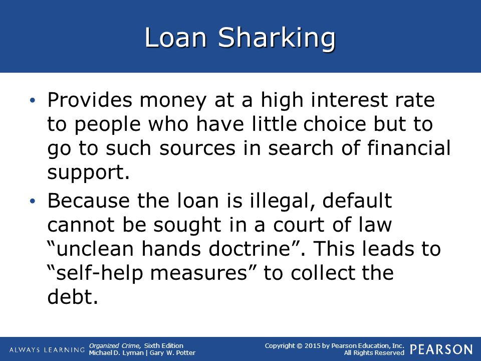 Loan Sharking Provides money at a high interest rate to people who have little choice but to go to such sources in search of financial support.