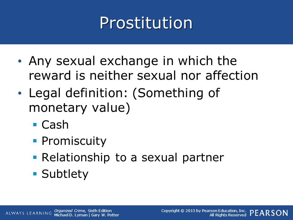 Prostitution Any sexual exchange in which the reward is neither sexual nor affection. Legal definition: (Something of monetary value)