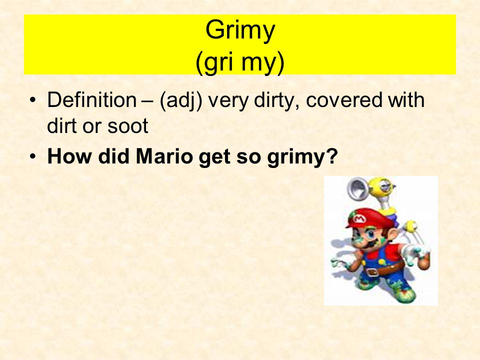 Grimy (gri my) Definition – (adj) very dirty, covered with dirt or soot How did Mario get so grimy