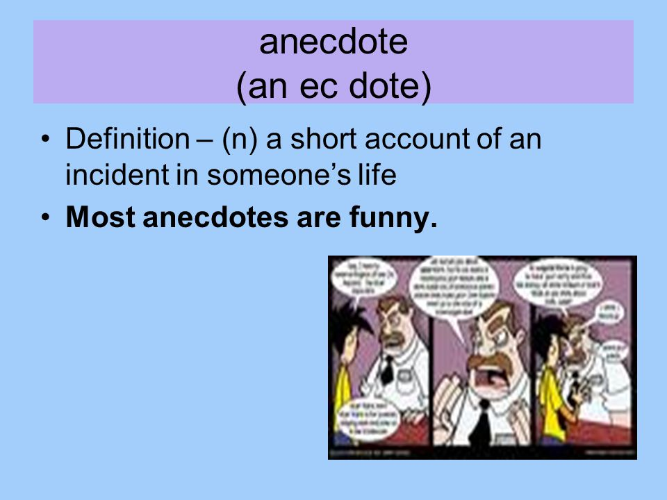anecdote (an ec dote) Definition – (n) a short account of an incident in someone's life.