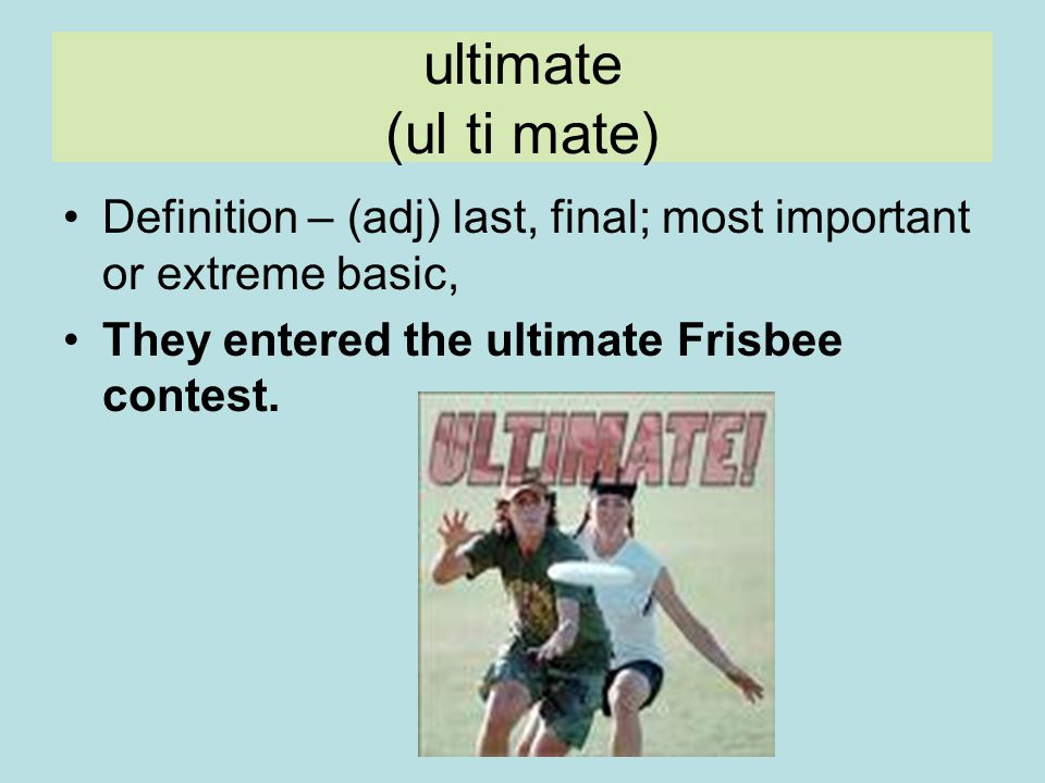 ultimate (ul ti mate) Definition – (adj) last, final; most important or extreme basic, They entered the ultimate Frisbee contest.