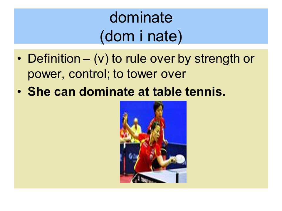 dominate (dom i nate) Definition – (v) to rule over by strength or power, control; to tower over.