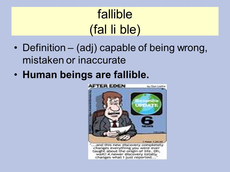 fallible (fal li ble) Definition – (adj) capable of being wrong, mistaken or inaccurate.