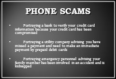 PHONE SCAMS Portraying a bank to verify your credit card information because your credit card has been compromised.