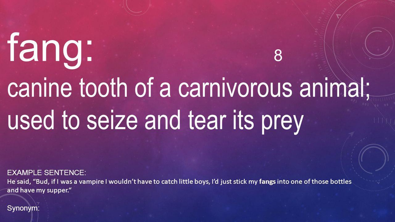 fang: 8 canine tooth of a carnivorous animal; used to seize and tear its prey. EXAMPLE SENTENCE: