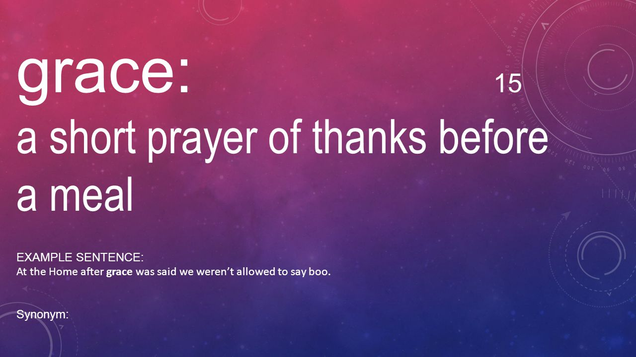 grace: 15 a short prayer of thanks before a meal EXAMPLE SENTENCE:
