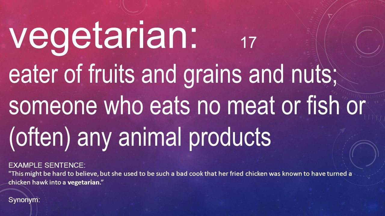 vegetarian: 17 eater of fruits and grains and nuts; someone who eats no meat or fish or (often) any animal products.