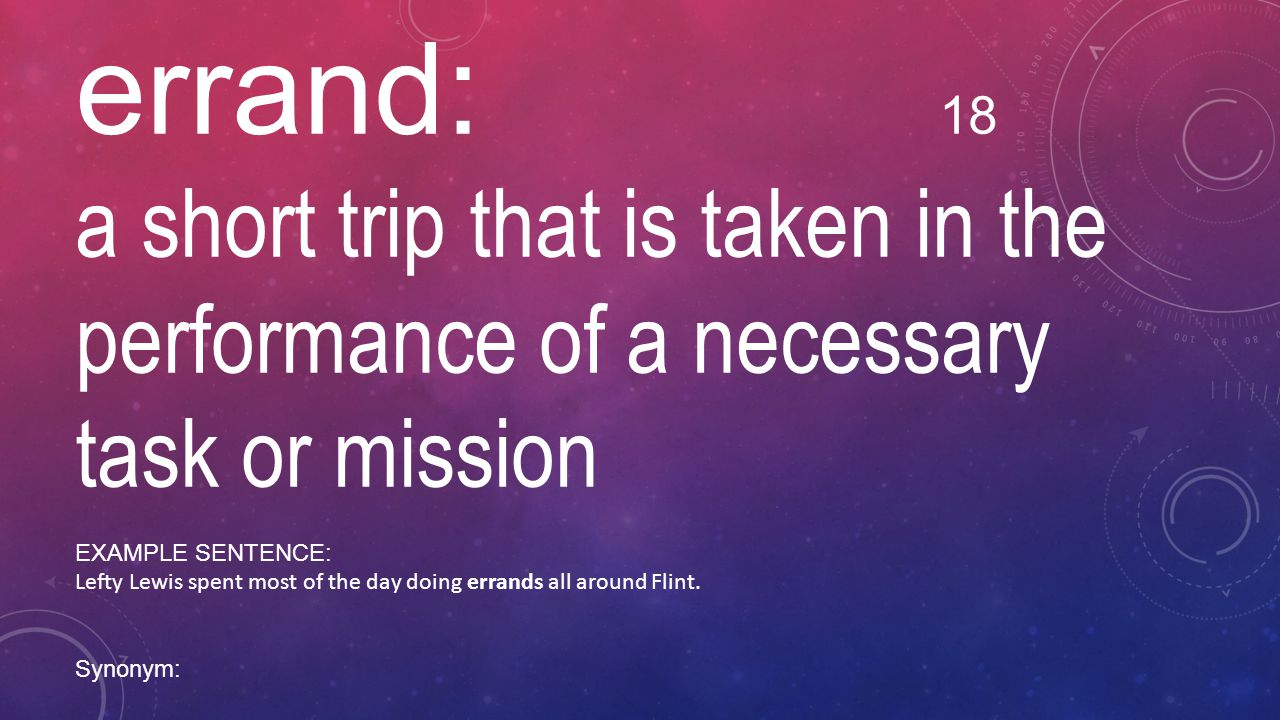 errand: 18 a short trip that is taken in the performance of a necessary task or mission. EXAMPLE SENTENCE: