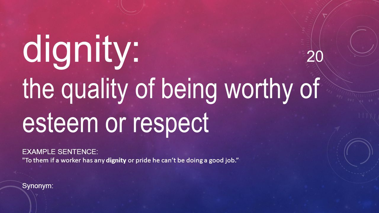 dignity: 20 the quality of being worthy of esteem or respect