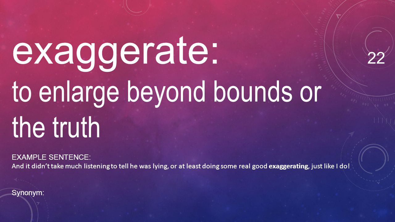 exaggerate: 22 to enlarge beyond bounds or the truth EXAMPLE SENTENCE: