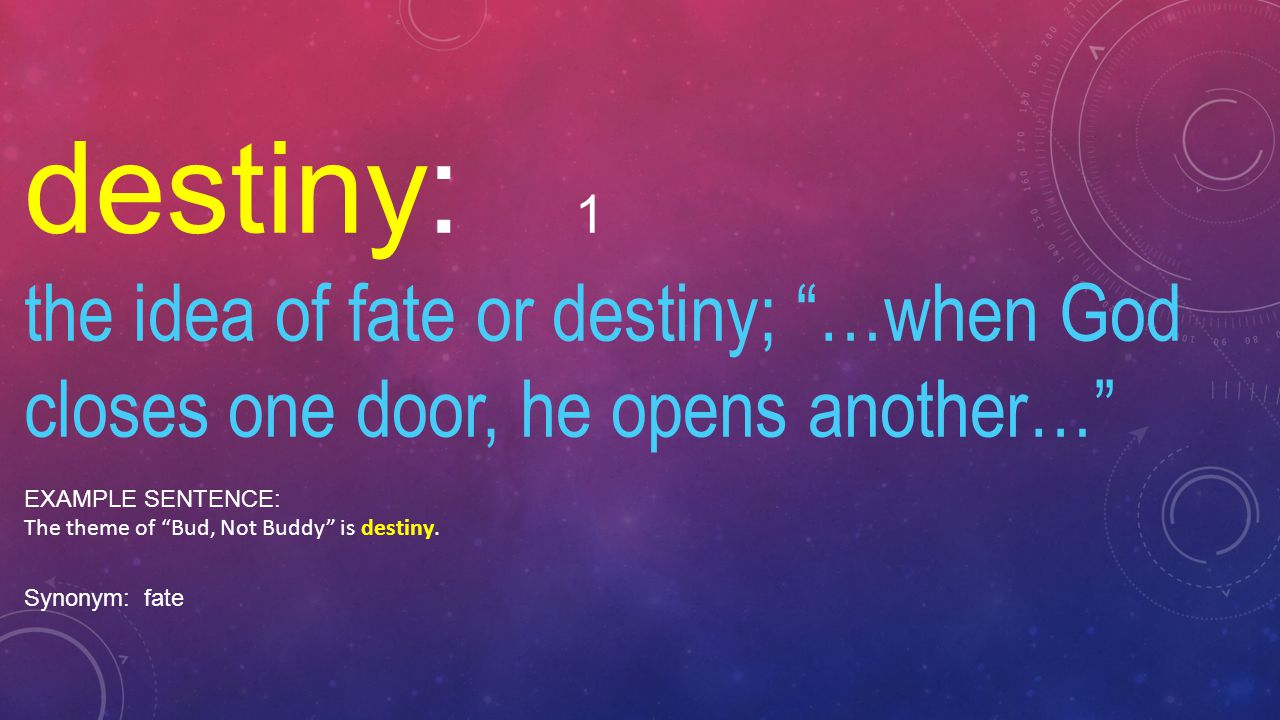 destiny: 1 the idea of fate or destiny; …when God closes one door, he opens another… EXAMPLE SENTENCE: