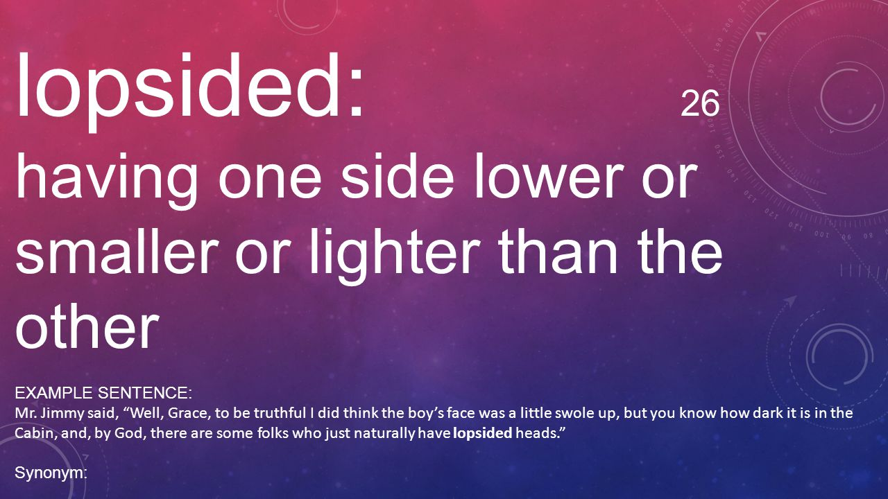 lopsided: 26 having one side lower or smaller or lighter than the other. EXAMPLE SENTENCE:
