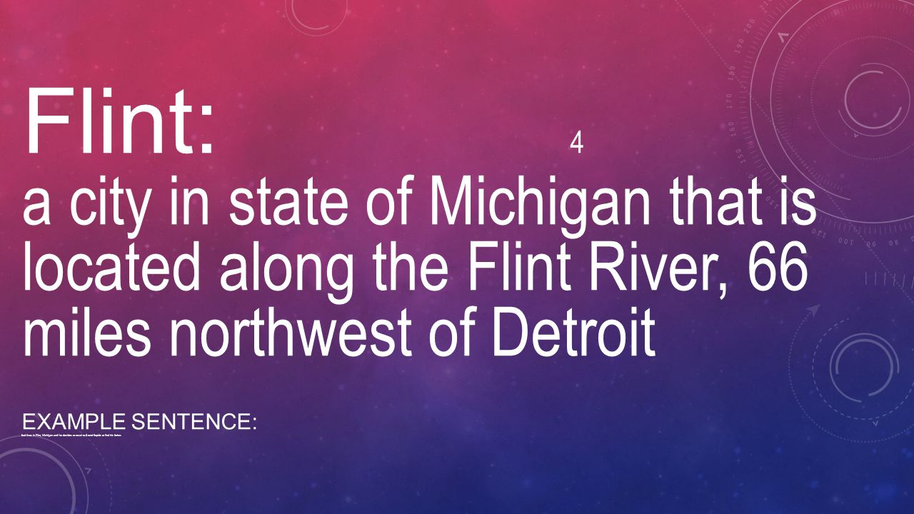 Flint: 4 a city in state of Michigan that is located along the Flint River, 66 miles northwest of Detroit.