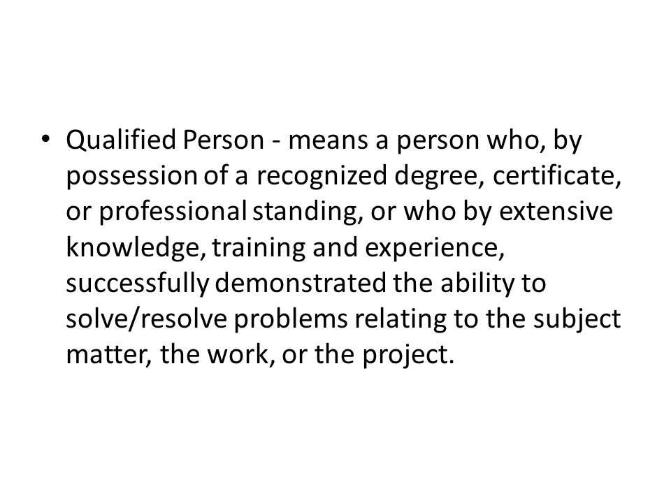 Qualified Person - means a person who, by possession of a recognized degree, certificate, or professional standing, or who by extensive knowledge, training and experience, successfully demonstrated the ability to solve/resolve problems relating to the subject matter, the work, or the project.