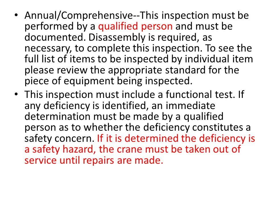 Annual/Comprehensive--This inspection must be performed by a qualified person and must be documented. Disassembly is required, as necessary, to complete this inspection. To see the full list of items to be inspected by individual item please review the appropriate standard for the piece of equipment being inspected.