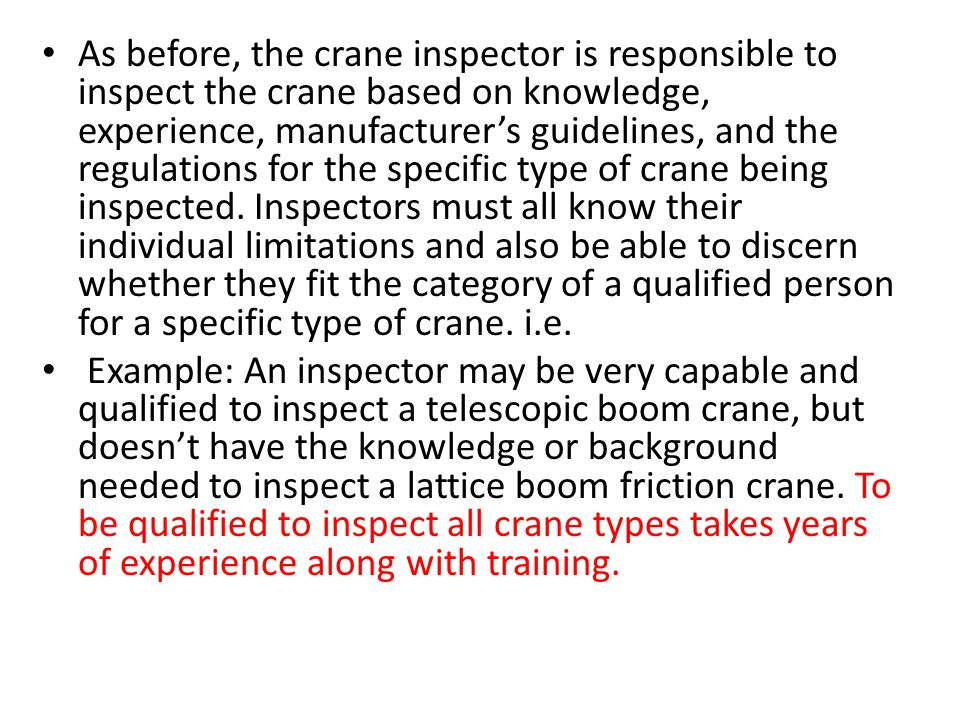As before, the crane inspector is responsible to inspect the crane based on knowledge, experience, manufacturer's guidelines, and the regulations for the specific type of crane being inspected. Inspectors must all know their individual limitations and also be able to discern whether they fit the category of a qualified person for a specific type of crane. i.e.