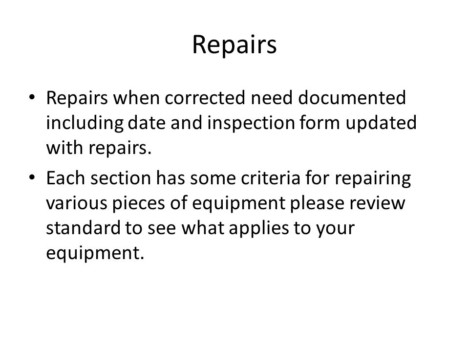 Repairs Repairs when corrected need documented including date and inspection form updated with repairs.