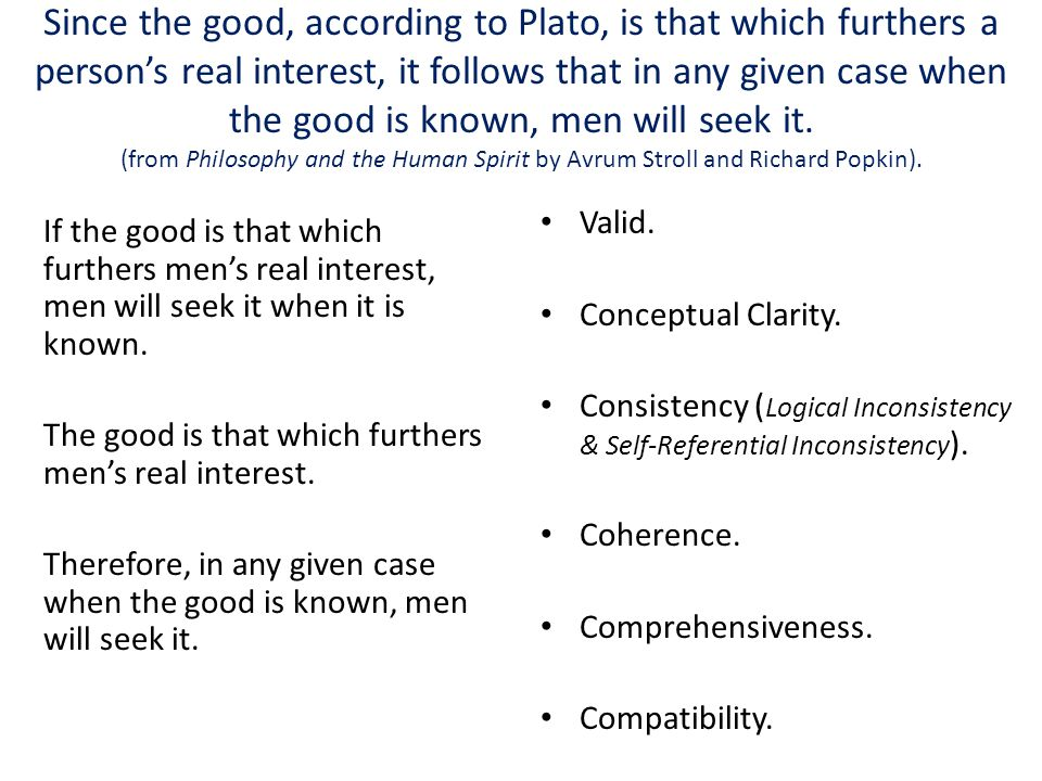 Since the good, according to Plato, is that which furthers a person's real interest, it follows that in any given case when the good is known, men will seek it. (from Philosophy and the Human Spirit by Avrum Stroll and Richard Popkin).
