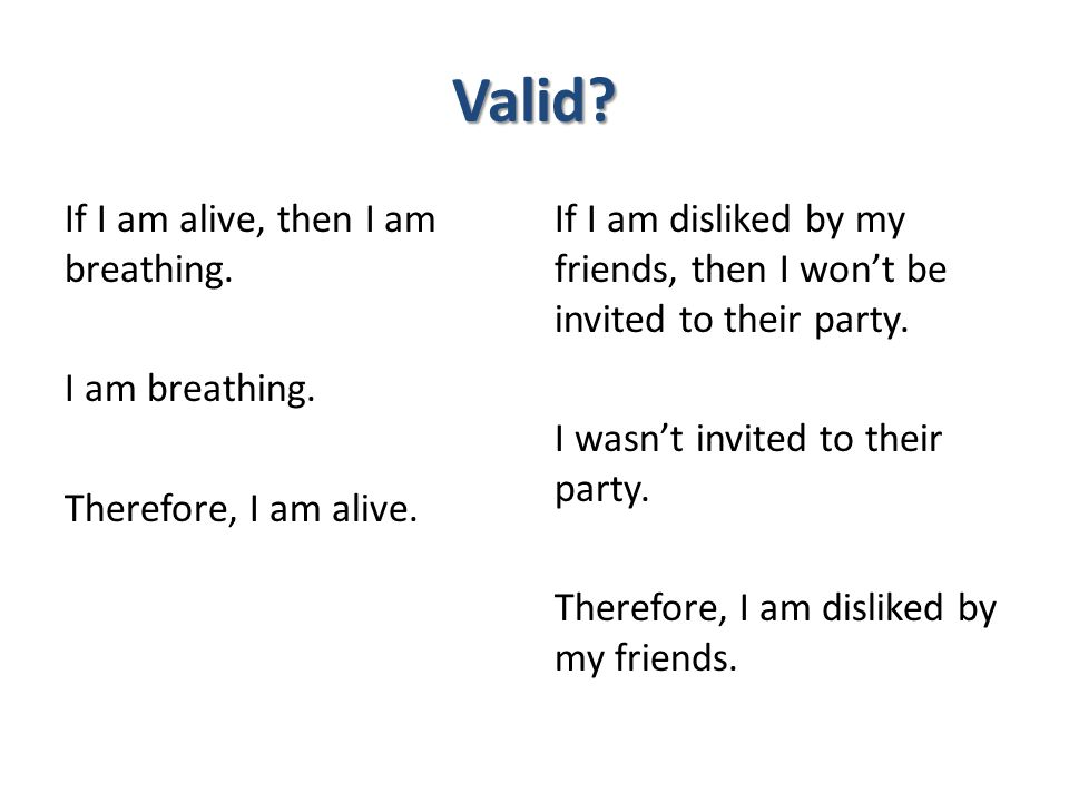 Valid If I am alive, then I am breathing. I am breathing. Therefore, I am alive.