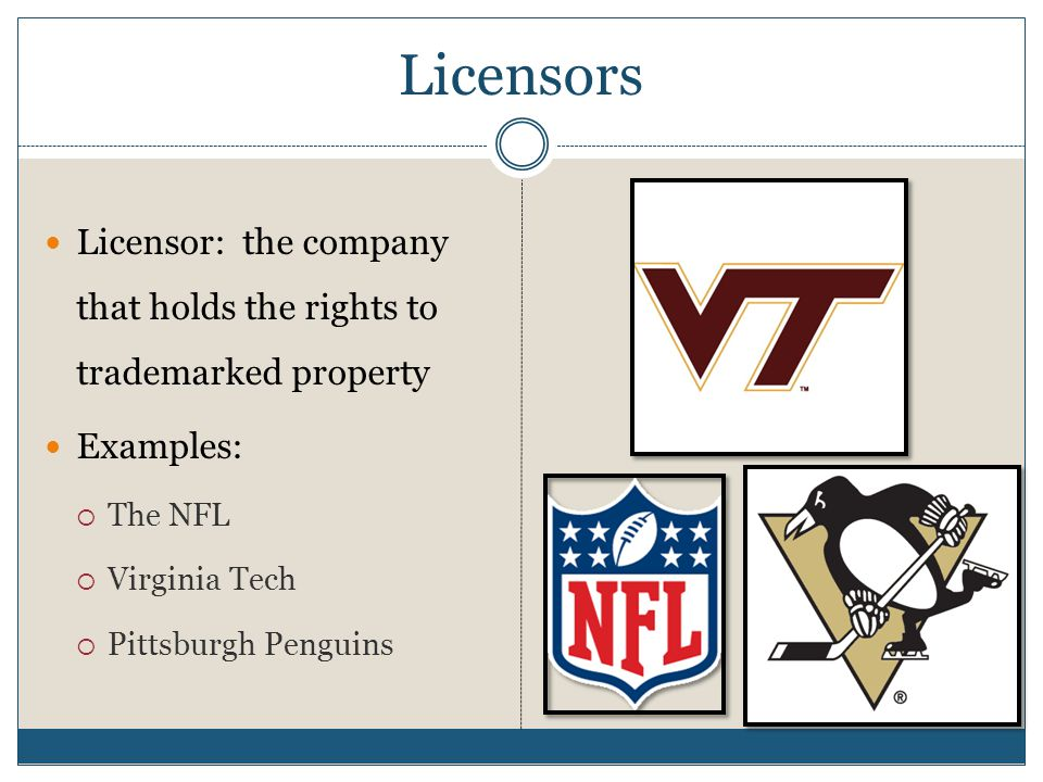 Licensors Licensor: the company that holds the rights to trademarked property. Examples: The NFL.