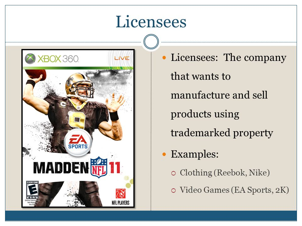 Licensees Licensees: The company that wants to manufacture and sell products using trademarked property.