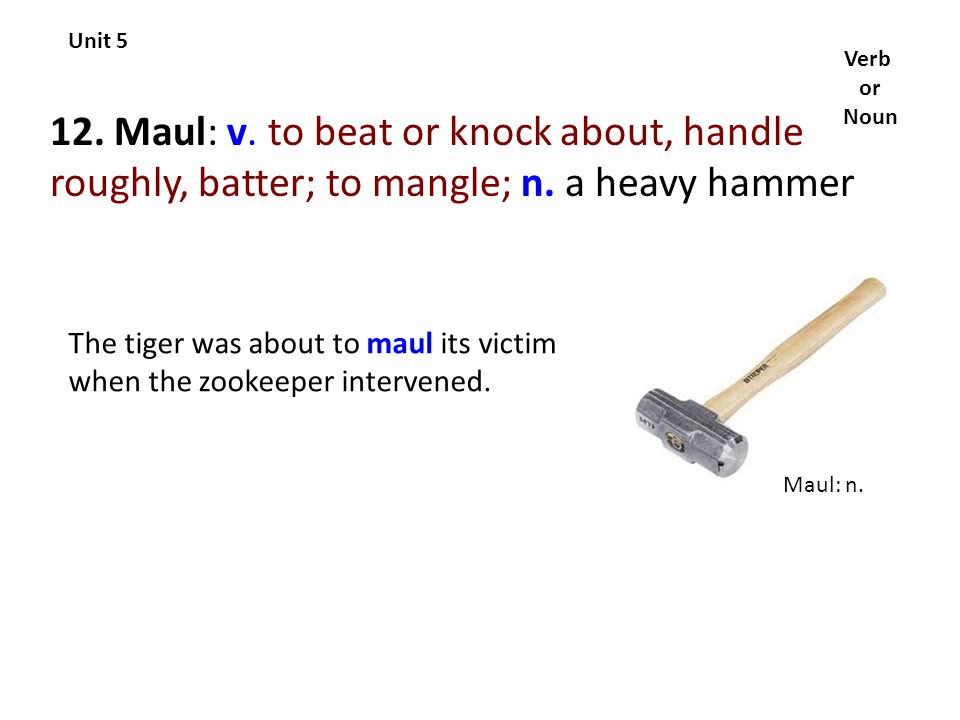 Unit 5 Verb. or. Noun. 12. Maul: v. to beat or knock about, handle roughly, batter; to mangle; n. a heavy hammer.