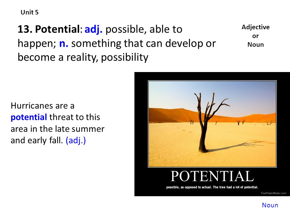 Unit 5 13. Potential: adj. possible, able to happen; n. something that can develop or become a reality, possibility.