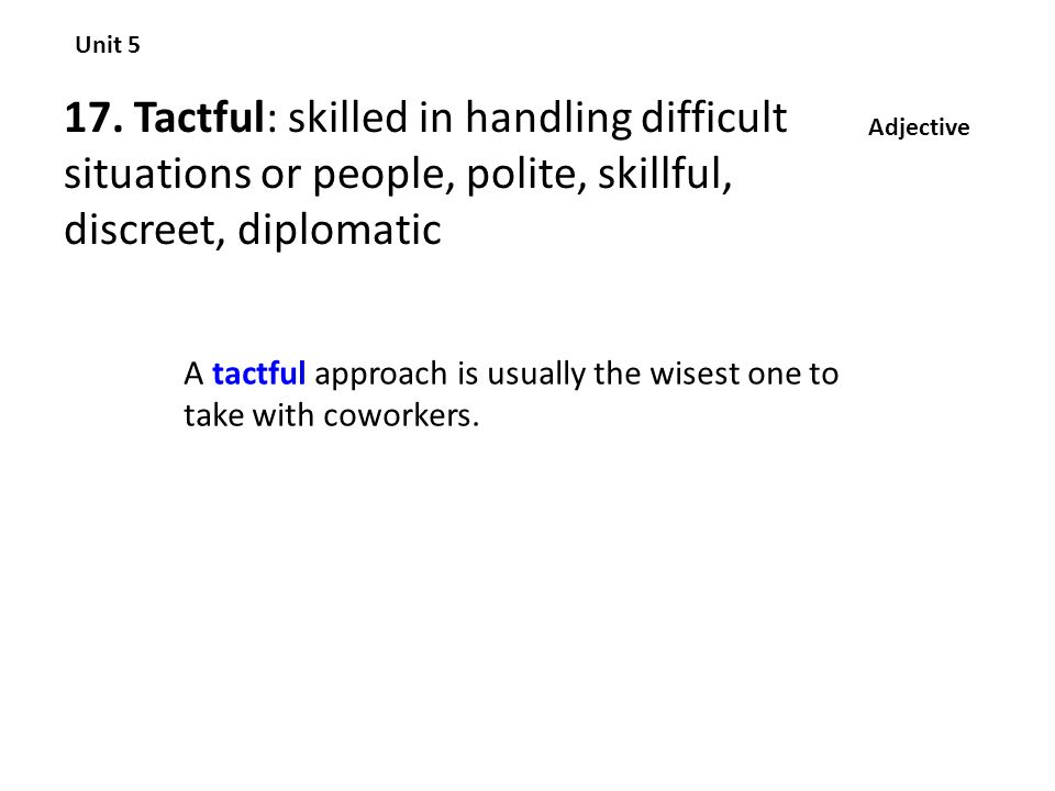 Unit 5 17. Tactful: skilled in handling difficult situations or people, polite, skillful, discreet, diplomatic.