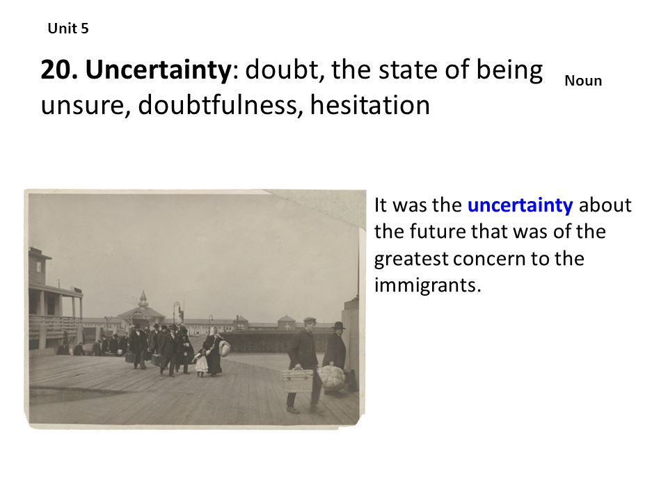 Unit 5 20. Uncertainty: doubt, the state of being unsure, doubtfulness, hesitation. Noun.