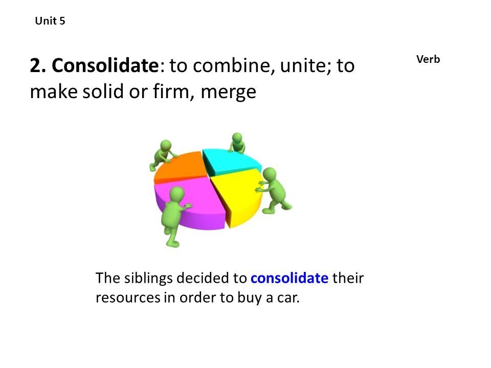 2. Consolidate: to combine, unite; to make solid or firm, merge