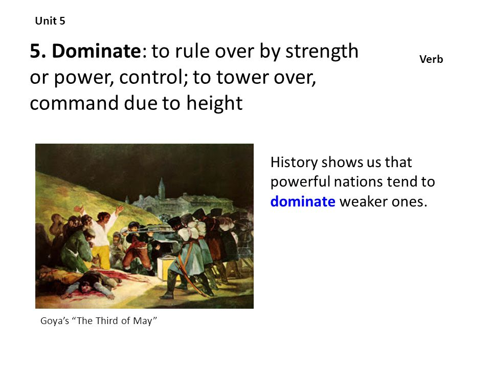 Unit 5 5. Dominate: to rule over by strength or power, control; to tower over, command due to height.