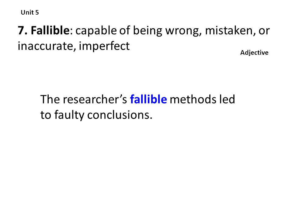 The researcher's fallible methods led to faulty conclusions.