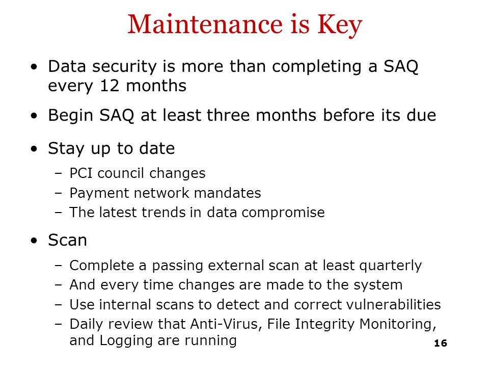 Maintenance is Key Data security is more than completing a SAQ every 12 months. Begin SAQ at least three months before its due.
