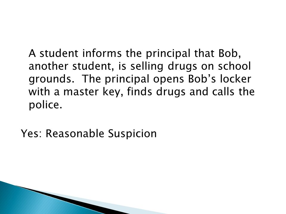 A student informs the principal that Bob, another student, is selling drugs on school grounds.