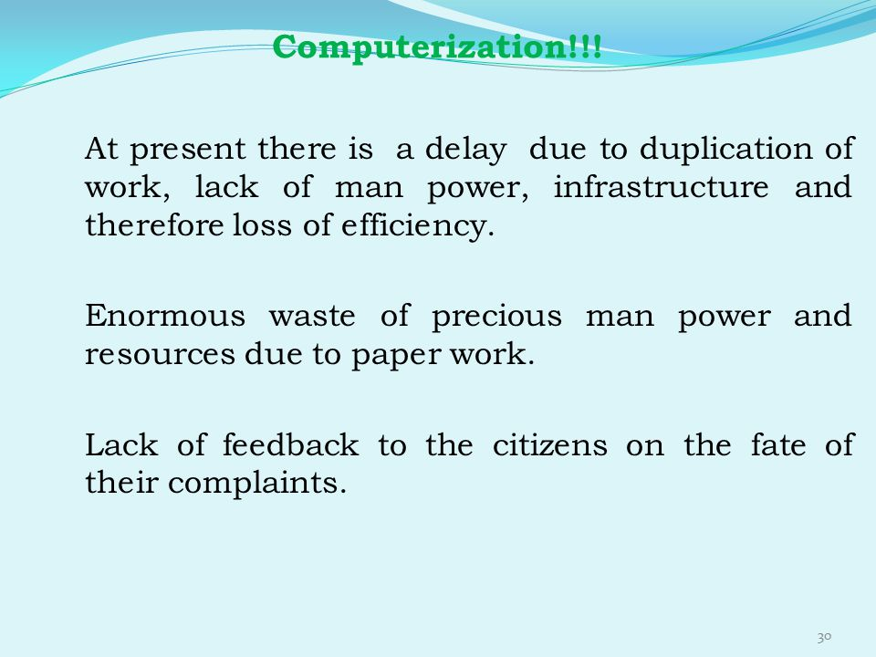 Computerization!!! At present there is a delay due to duplication of work, lack of man power, infrastructure and therefore loss of efficiency.