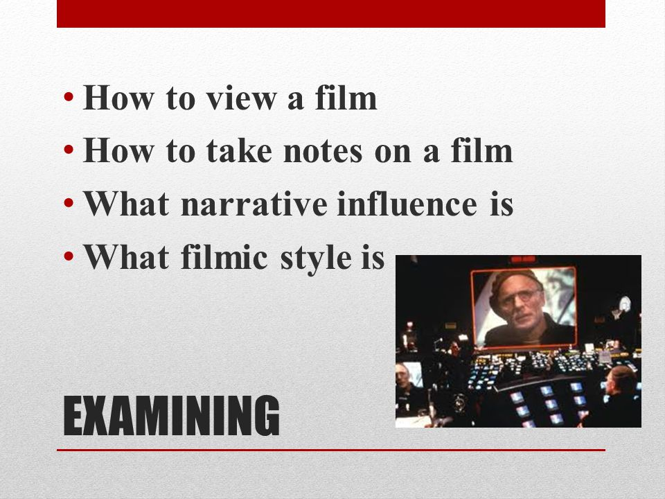 EXAMINING How to view a film How to take notes on a film