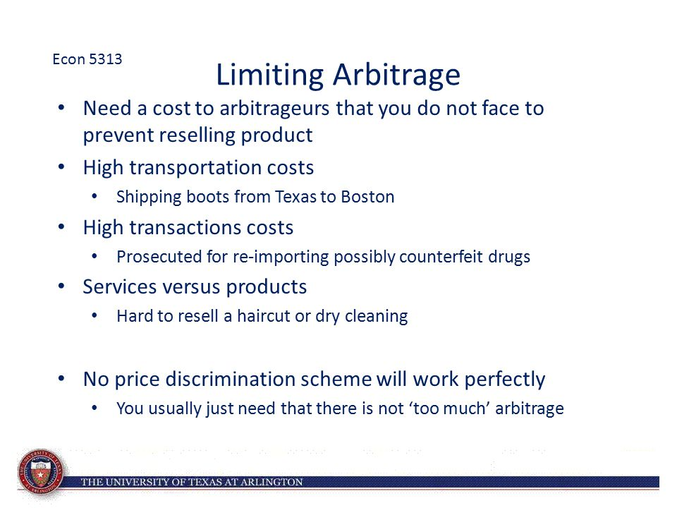 Econ 5313 Limiting Arbitrage. Need a cost to arbitrageurs that you do not face to prevent reselling product.