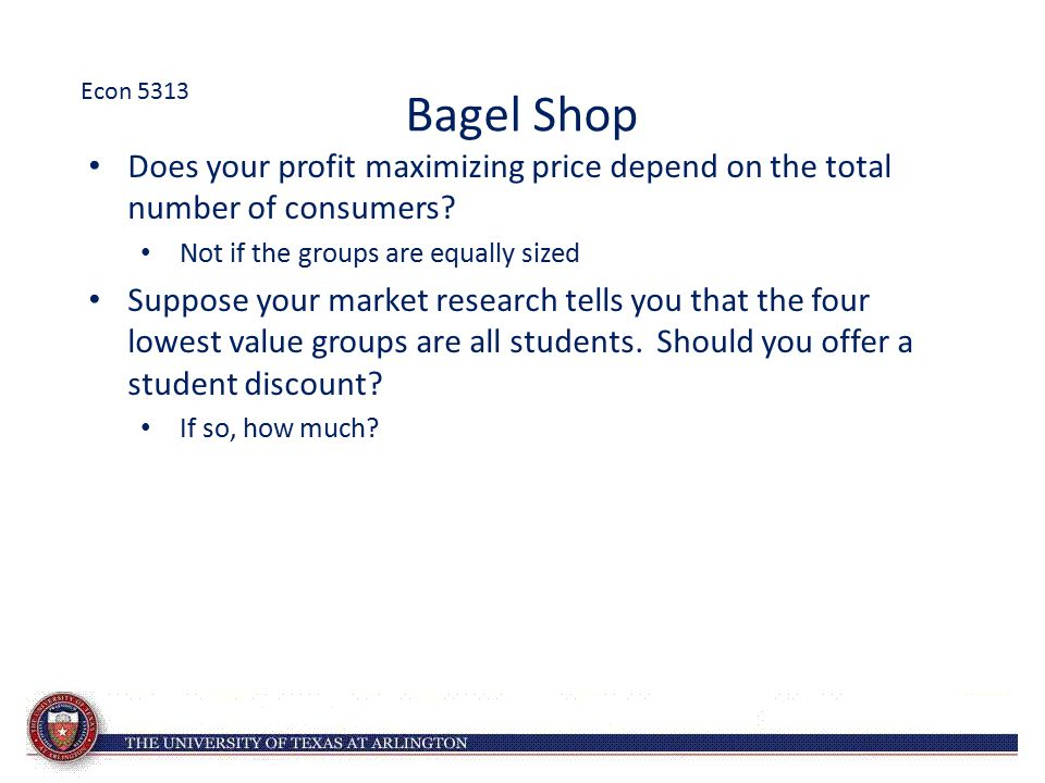 Econ 5313 Bagel Shop. Does your profit maximizing price depend on the total number of consumers Not if the groups are equally sized.