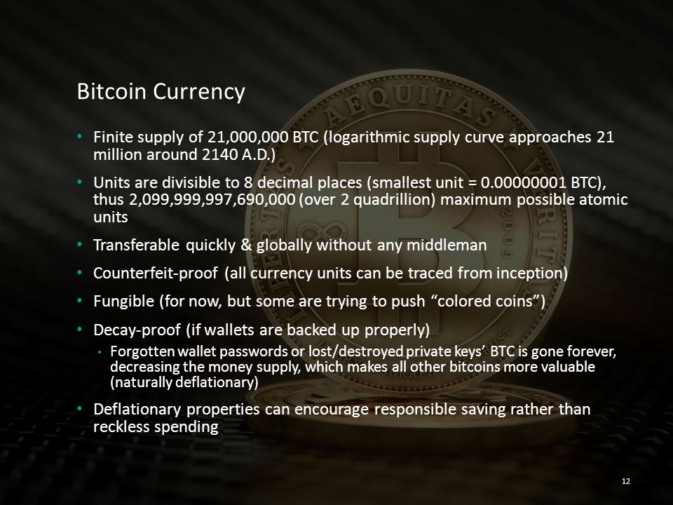 Bitcoin Currency Finite supply of 21,000,000 BTC (logarithmic supply curve approaches 21 million around 2140 A.D.)