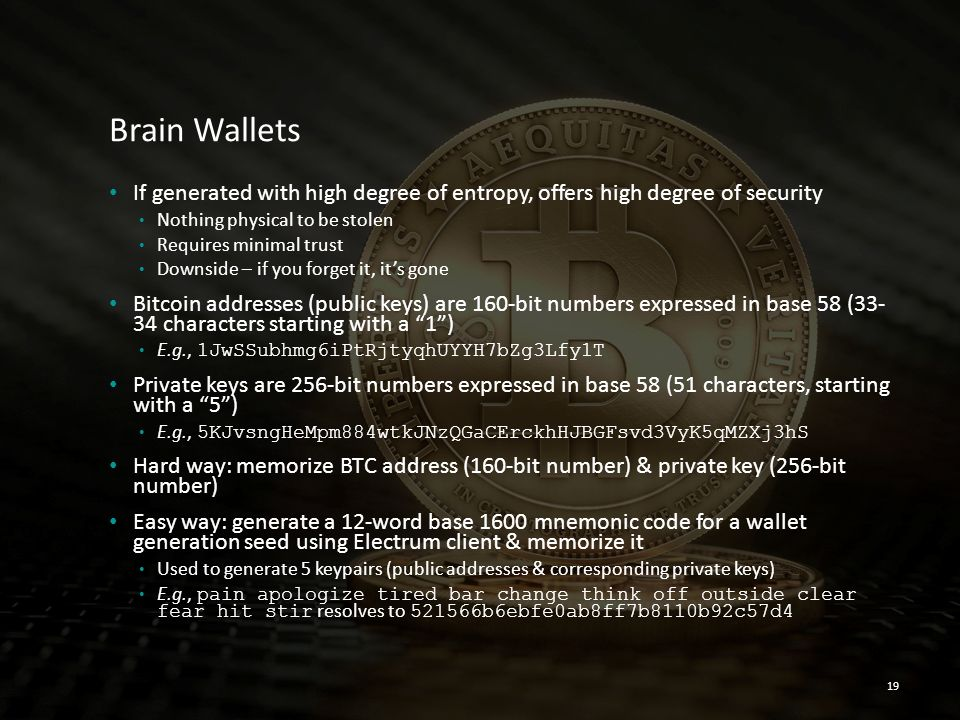 Brain Wallets If generated with high degree of entropy, offers high degree of security. Nothing physical to be stolen.