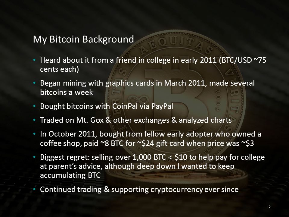 My Bitcoin Background Heard about it from a friend in college in early 2011 (BTC/USD ~75 cents each)