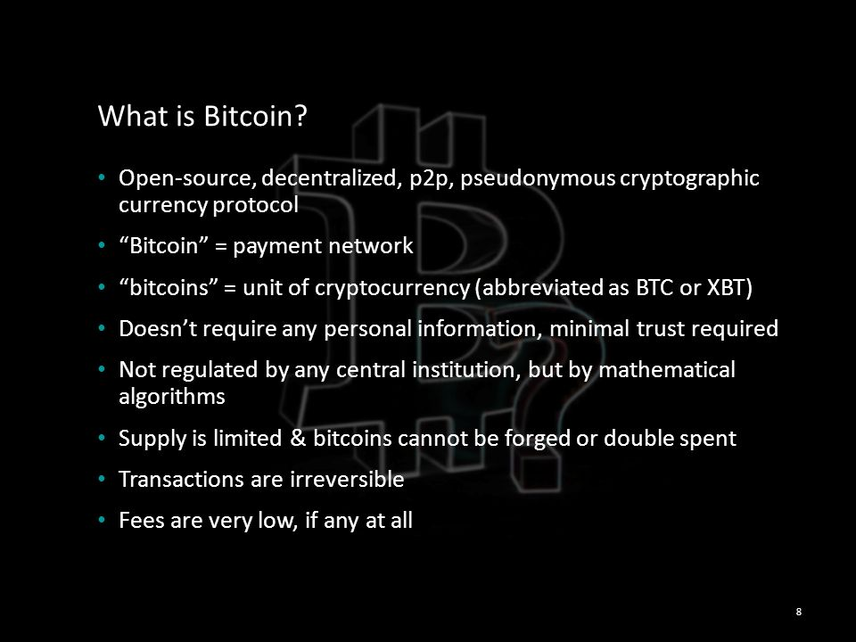 What is Bitcoin Open-source, decentralized, p2p, pseudonymous cryptographic currency protocol. Bitcoin = payment network.