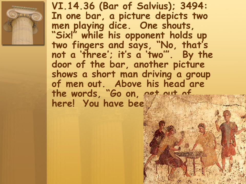 VI.14.36 (Bar of Salvius); 3494: In one bar, a picture depicts two men playing dice. One shouts, Six! while his opponent holds up two fingers and says, No, that's not a 'three'; it's a 'two' . By the door of the bar, another picture shows a short man driving a group of men out. Above his head are the words, Go on, get out of here! You have been fighting!