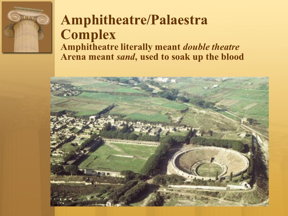 Amphitheatre/Palaestra Complex Amphitheatre literally meant double theatre Arena meant sand, used to soak up the blood