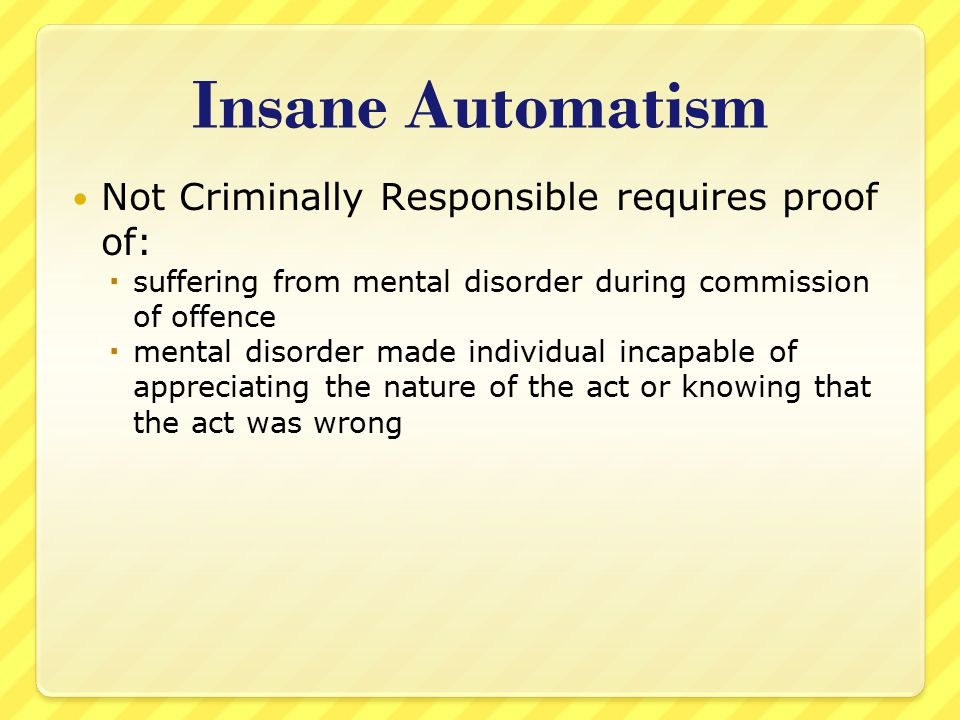 Insane Automatism Not Criminally Responsible requires proof of: