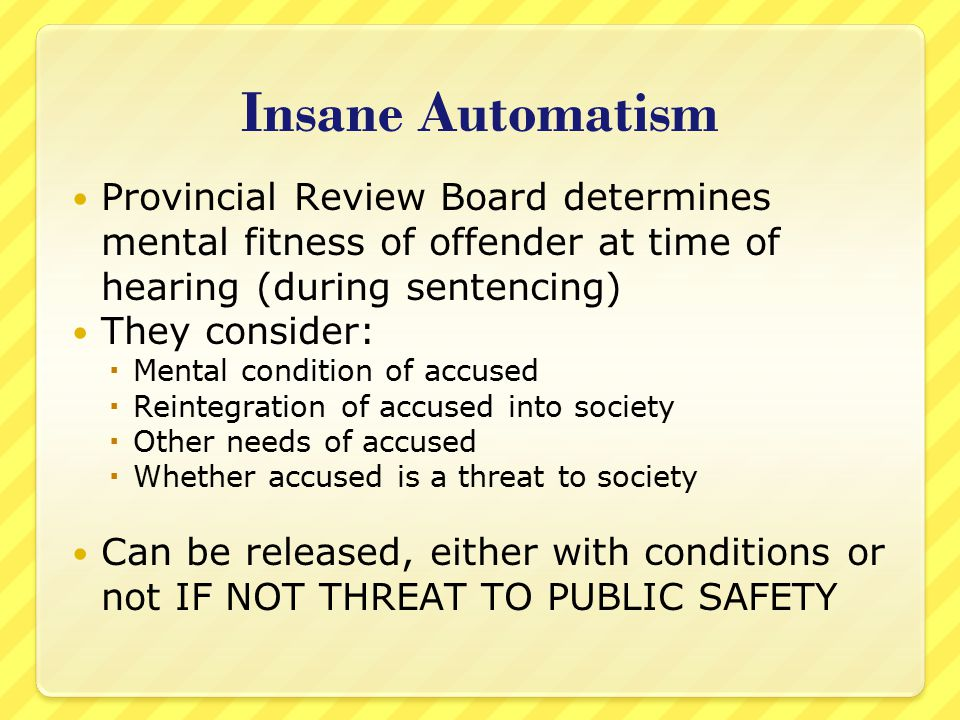 Insane Automatism Provincial Review Board determines mental fitness of offender at time of hearing (during sentencing)